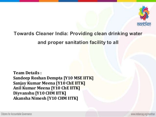 Towards Cleaner India: Providing clean drinking water and proper sanitation facility to all Team Details : Sandeep Roshan ...