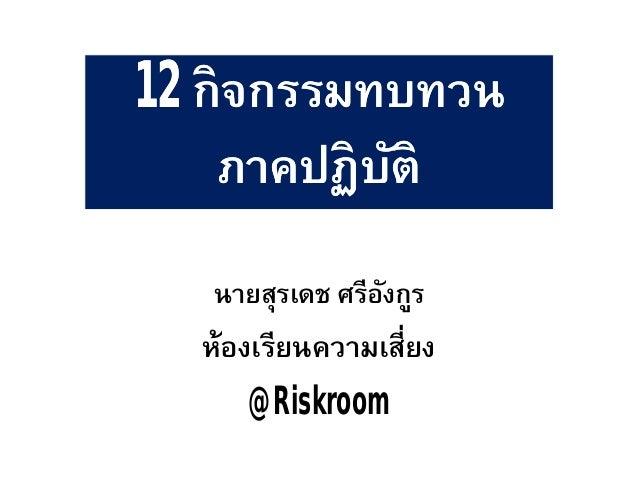 1212 กิจกรรมทบทวนกิจกรรมทบทวน ภาคปฏิบัติภาคปฏิบัติ นายสุรเดช ศรีอังกูร ห้องเรียนความเสียง @Riskroom