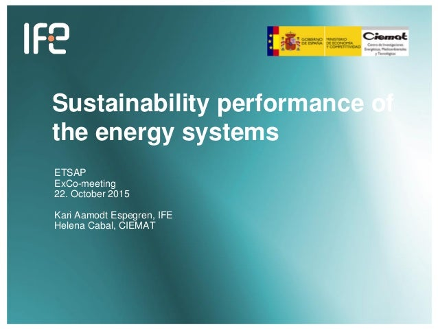 Sustainability performance of the energy systems ETSAP ExCo-meeting 22. October 2015 Kari Aamodt Espegren, IFE Helena Caba...