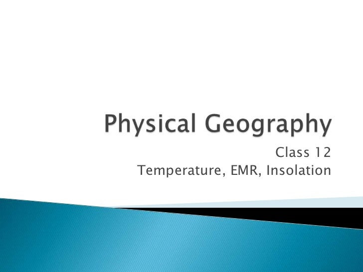 Physical Geography<br />Class 12<br />Temperature, EMR, Insolation<br />