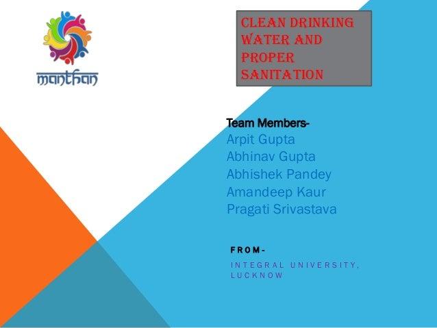 F R O M - I N T E G R A L U N I V E R S I T Y , L U C K N O W CLEAN DRINKING WATER AND PROPER SANITATION Team Members- Arp...