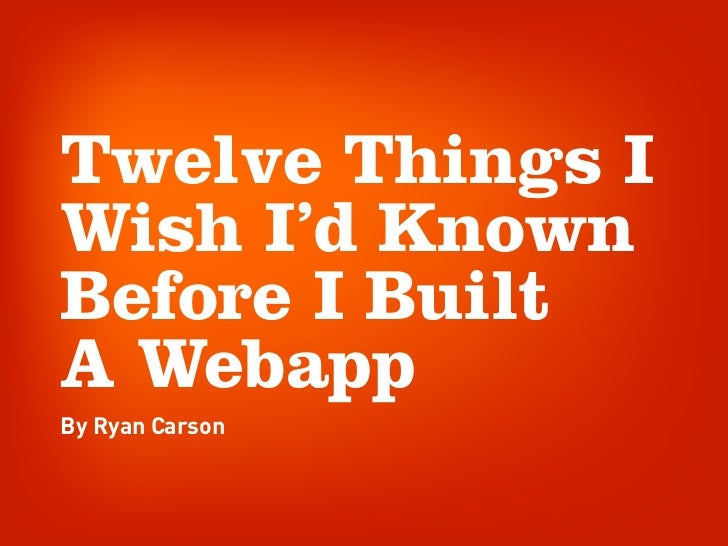 Twelve Things I Wish I'd Known Before I Built A Webapp By Ryan Carson