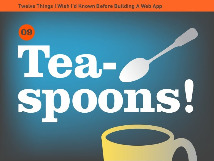 Twelve Things I Wish I'd Known Before Building A Web App      09    Tea- spoons!