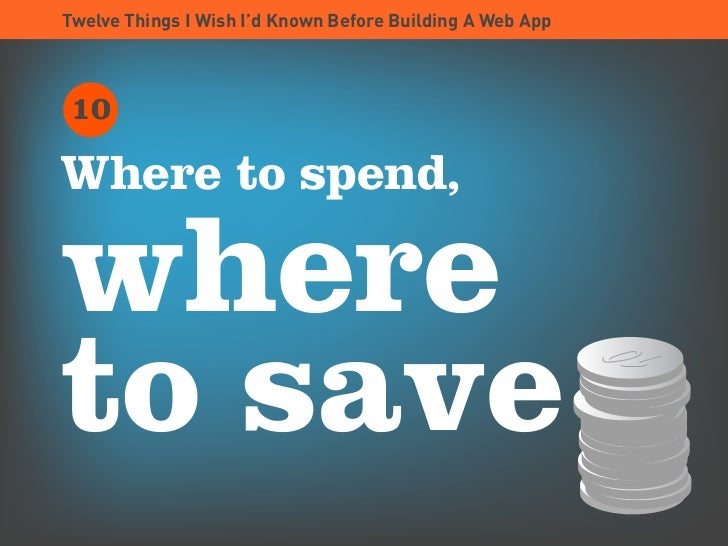 Twelve Things I Wish I'd Known Before Building A Web App     10  Where to spend,  where to save