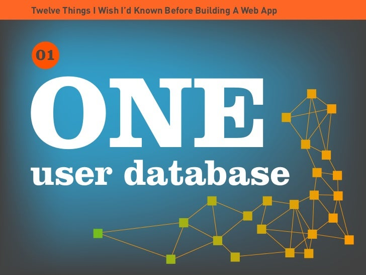 Twelve Things I Wish I'd Known Before Building A Web App      01     ONE user database