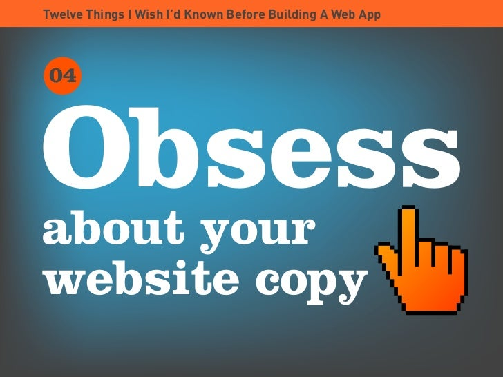 Twelve Things I Wish I'd Known Before Building A Web App      04    Obsess about your website copy