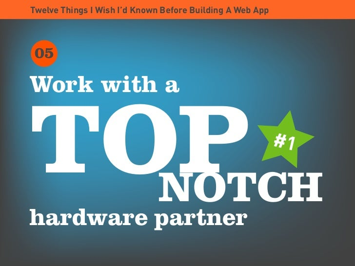 Twelve Things I Wish I'd Known Before Building A Web App      05  Work with a   TOP   NOTCH hardware partner