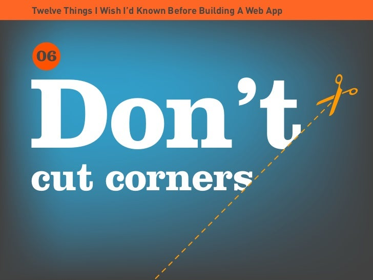 Twelve Things I Wish I'd Known Before Building A Web App      06     Don't cut corners