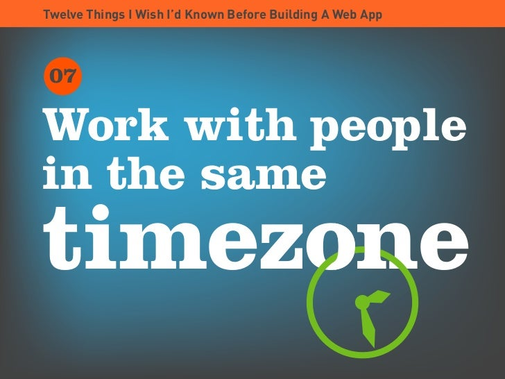 Twelve Things I Wish I'd Known Before Building A Web App      07  Work with people in the same timezone