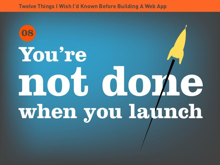 Twelve Things I Wish I'd Known Before Building A Web App      08  You're not done when you launch
