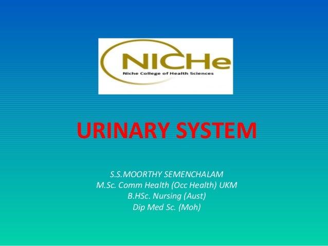 URINARY SYSTEM    S.S.MOORTHY SEMENCHALAM M.Sc. Comm Health (Occ Health) UKM         B.HSc. Nursing (Aust)          Dip Me...
