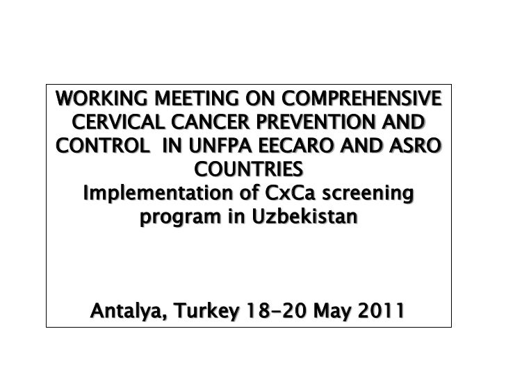 WORKING MEETING ON COMPREHENSIVE CERVICAL CANCER PREVENTION ANDCONTROL IN UNFPA EECARO AND ASRO            COUNTRIES  Impl...