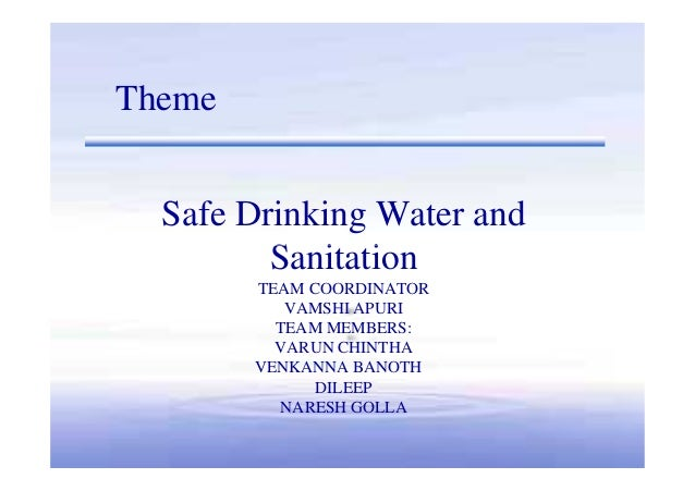Safe Drinking Water and Sanitation Theme Sanitation TEAM COORDINATOR VAMSHI APURI TEAM MEMBERS: VARUN CHINTHA VENKANNA BAN...