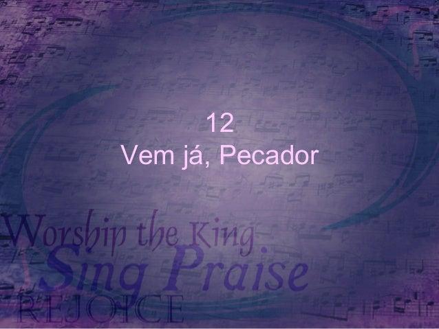 12 Vem já, Pecador
