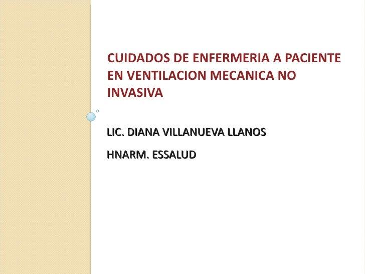 LIC. DIANA VILLANUEVA LLANOS HNARM. ESSALUD <ul><li>CUIDADOS DE ENFERMERIA A PACIENTE EN VENTILACION MECANICA NO INVASIVA ...
