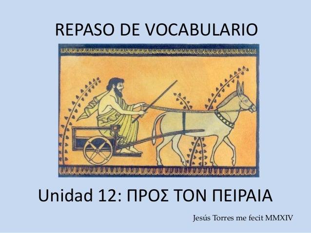 REPASO DE VOCABULARIO Unidad 12: ΠΡΟΣ ΤΟΝ ΠΕΙΡΑΙΑ Jesús Torres me fecit MMXIV