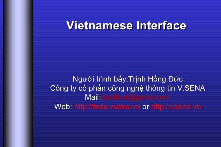 Vietnamese Interface Người trình bầy:Trịnh Hồng Đức Công ty cổ phần công nghệ thông tin V.SENA Mail: [email_address] Web: ...