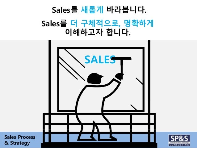 Sales를 새롭게 바라봅니다.  Sales를 더 구체적으로, 명확하게  이해하고자 합니다.  SALES  Sales Process  & Strategy