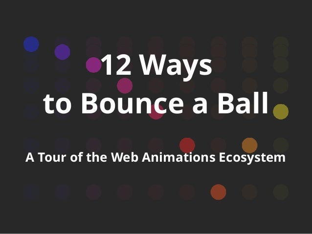 12 Ways to Bounce a Ball A Tour of the Web Animations Ecosystem