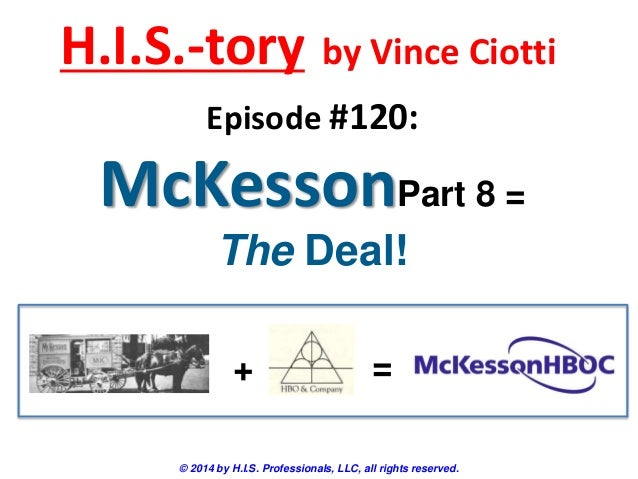 H.I.S.-tory  by Vince Ciotti  Episode #120:  McKessonPart 8 = The Deal! +  =  © 2014 by H.I.S. Professionals, LLC, all rig...