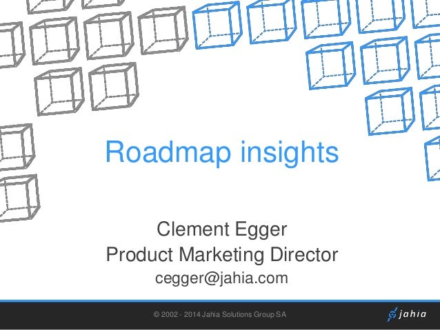 Roadmap insights Clement Egger Product Marketing Director cegger@jahia.com © 2002 - 2014 Jahia Solutions Group SA