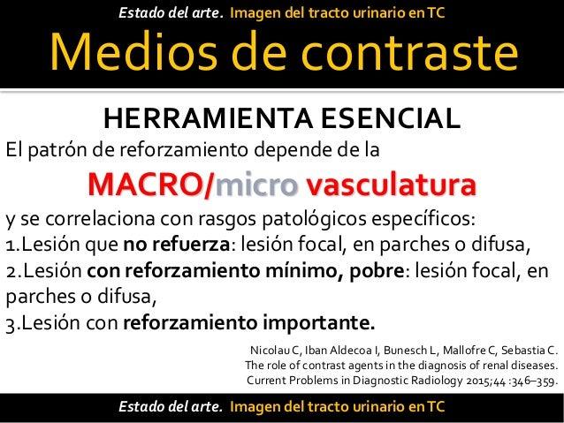 Medios de contraste La TC con contraste IV trifásico (UroTC) ha revolucionado el diagnóstico y manejo de los pacientes. La...