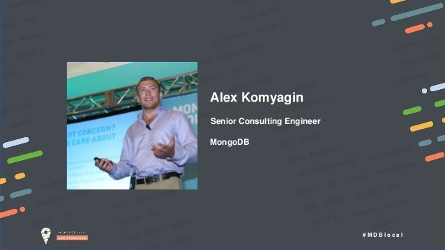 # M D B l o c a l Alex Komyagin Senior Consulting Engineer MongoDB