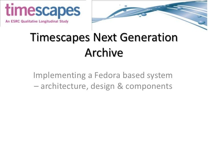 Timescapes Next Generation Archive<br />Implementing a Fedora based system– architecture, design & components<br />