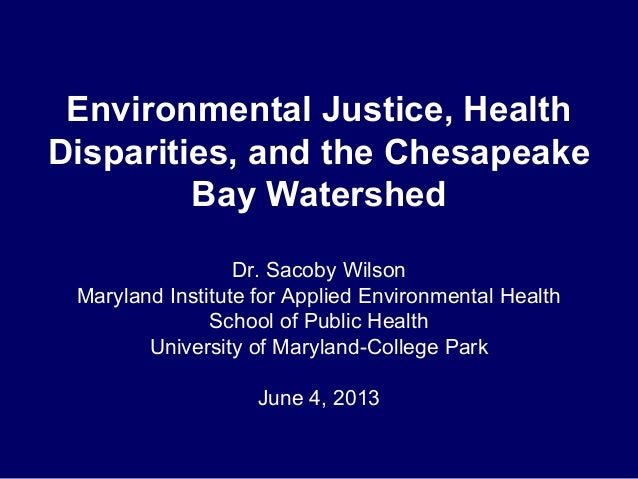 Environmental Justice, HealthDisparities, and the ChesapeakeBay WatershedDr. Sacoby WilsonMaryland Institute for Applied E...