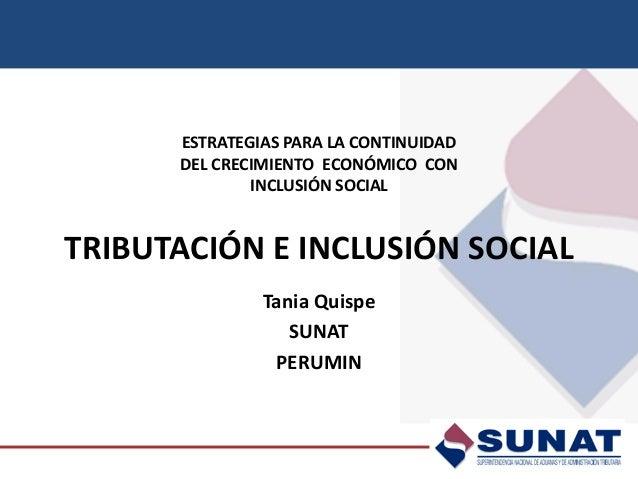 ESTRATEGIAS PARA LA CONTINUIDAD DEL CRECIMIENTO ECONÓMICO CON INCLUSIÓN SOCIAL TRIBUTACIÓN E INCLUSIÓN SOCIAL  Tania Quisp...