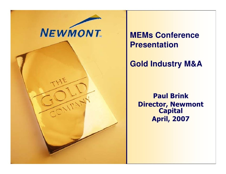 MEMs ConferencePresentationGold Industry M&A     Paul Brink Director, Newmont       Capital     April, 2007