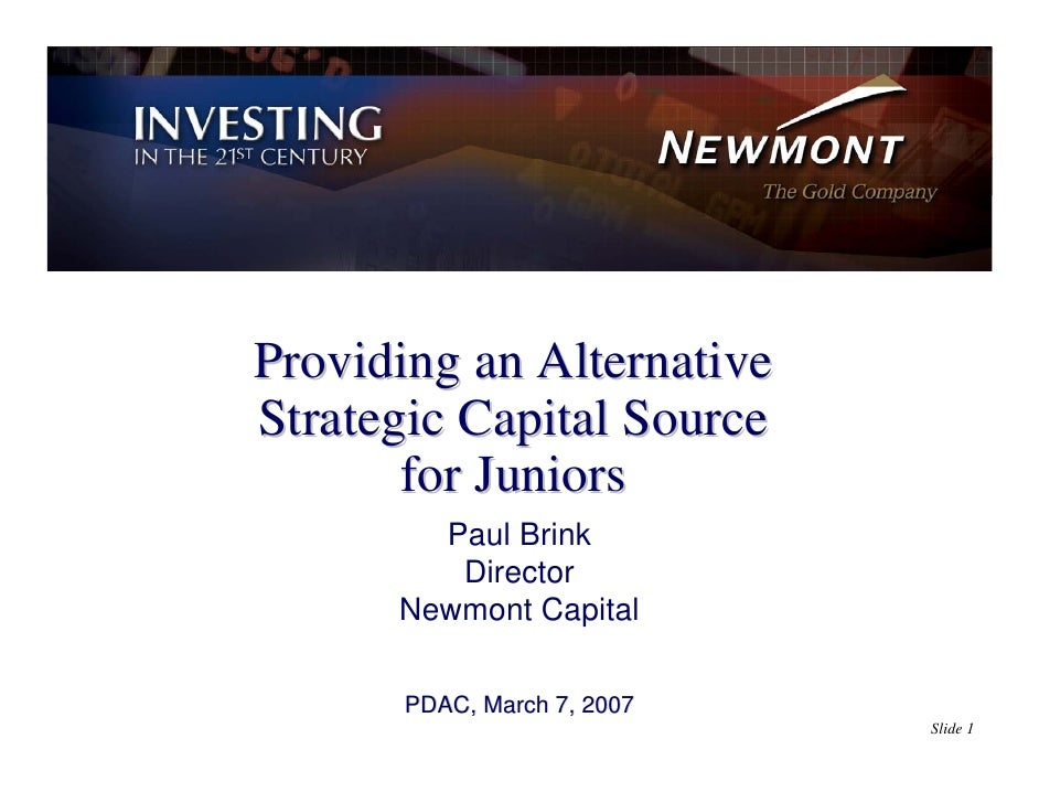 Providing an Alternative Strategic Capital Source        for Juniors         Paul Brink          Director       Newmont Ca...
