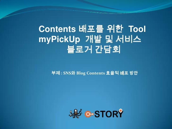 Contents 배포를 위한  Tool<br />myPickUp개발 및 서비스<br />블로거 간담회<br />부제 : SNS와 Blog Contents 효율적 배포 방안<br />