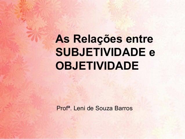 As Relações entreSUBJETIVIDADE eOBJETIVIDADEProfª. Leni de Souza Barros