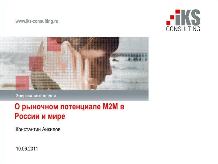 О рыночном потенциале М2М в России и мире  Константин Анкилов 10 .0 6 .2011