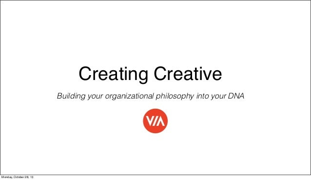 Creating Creative Building your organizational philosophy into your DNA  Monday, October 28, 13