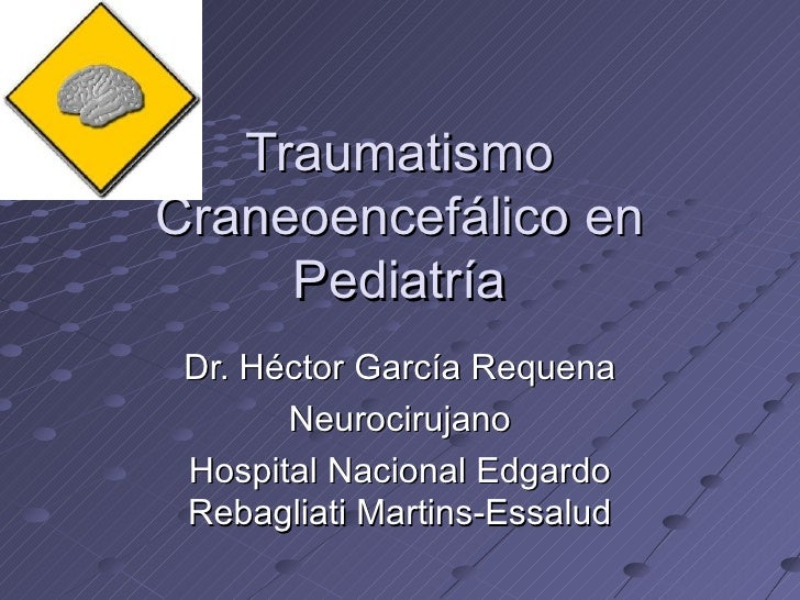 TraumatismoCraneoencefálico en     Pediatría Dr. Héctor García Requena       Neurocirujano Hospital Nacional Edgardo Rebag...