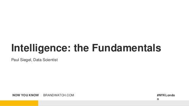 NOW YOU KNOW | BRANDWATCH.COM #NYKLondo n Intelligence: the Fundamentals Paul Siegel, Data Scientist