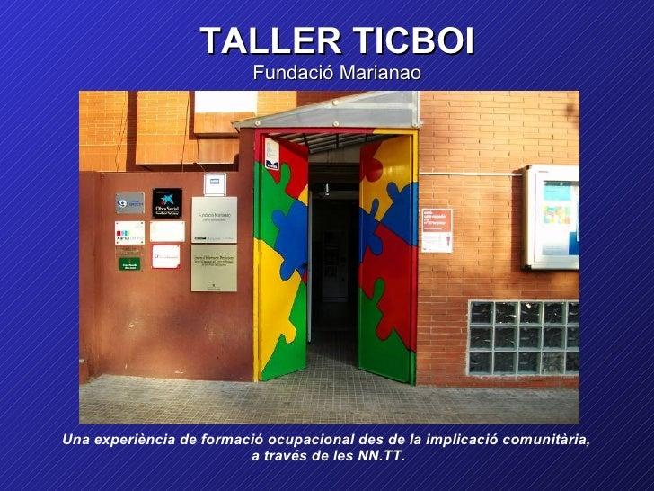 TALLER TICBOI                          Fundació MarianaoUna experiència de formació ocupacional des de la implicació comun...