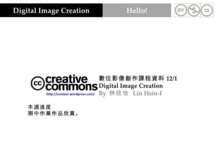 Digital Image Creation Hello! 數位影像創作課程資料 12/1 Digital Image Creation By  林欣怡  Lin Hsin-I http://ccmixer.wordpress.com/ 本週進...