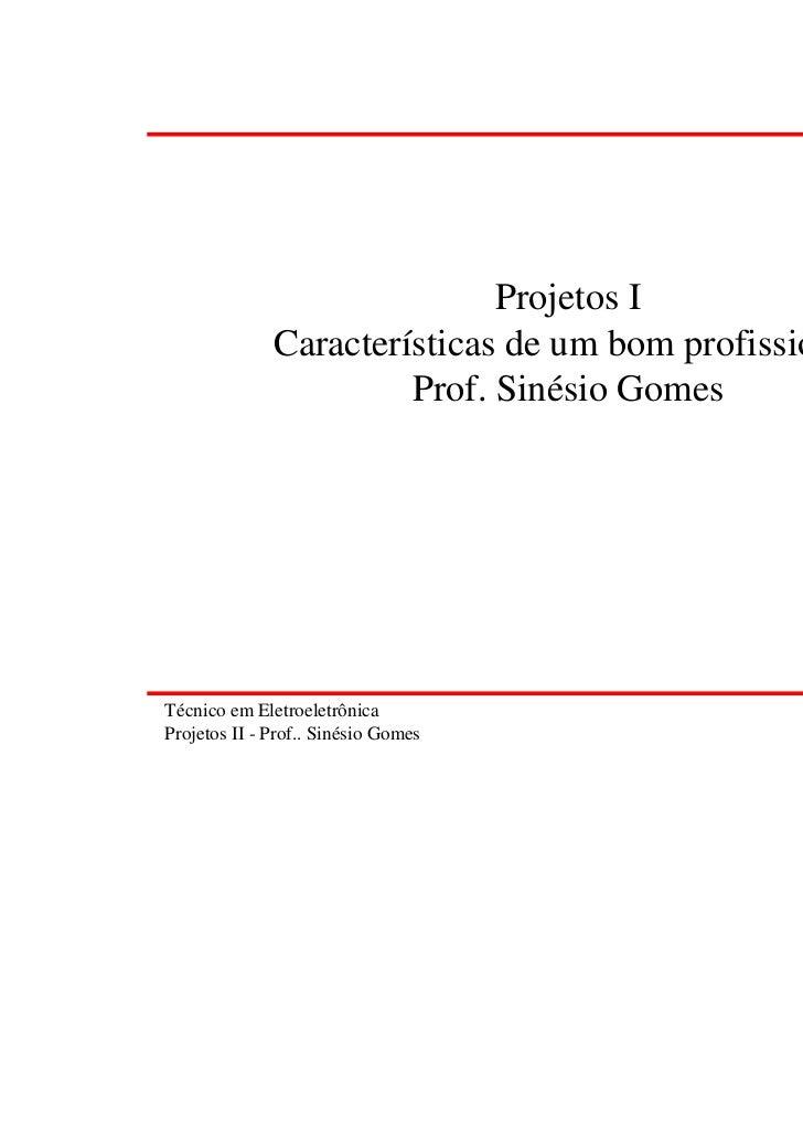 Projetos I              Características de um bom profissional                       Prof. Sinésio GomesTécnico em Eletroe...