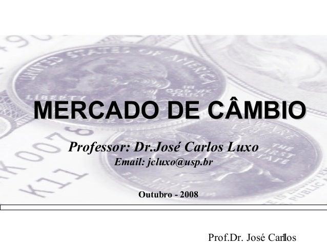 MERCADO DE CÂMBIO  Professor: Dr.José Carlos Luxo         Email: jcluxo@usp.br             Outubro - 2008                 ...