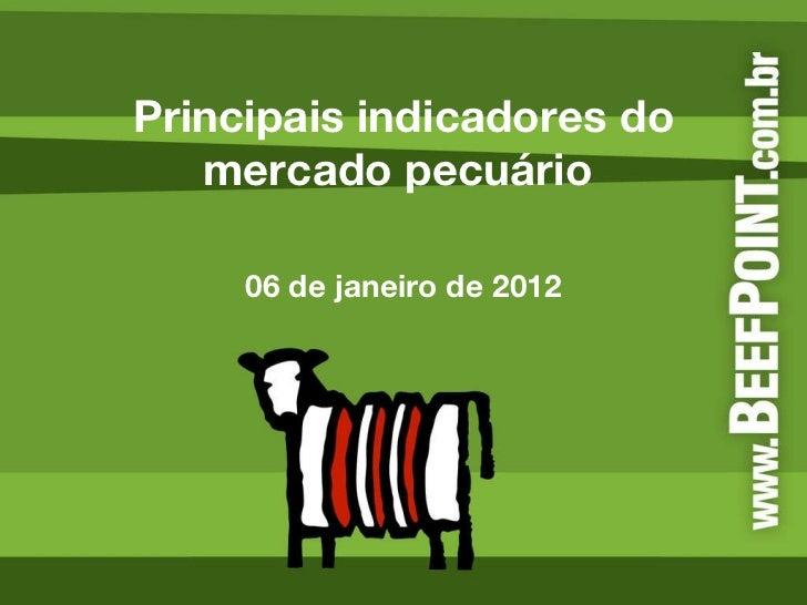 Principais indicadores do mercado pecuário  06 de janeiro de 2012
