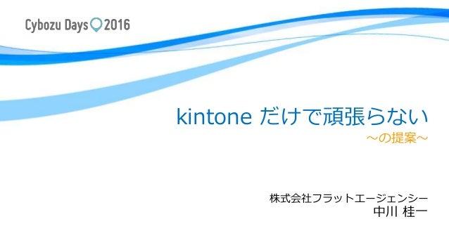 kintone だけで頑張らない ~の提案~ 株式会社フラットエージェンシー 中川 桂一