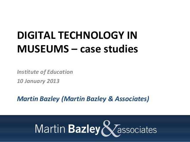 DIGITAL TECHNOLOGY INMUSEUMS – case studiesInstitute of Education10 January 2013Martin Bazley (Martin Bazley & Associates)