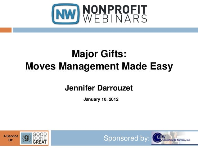 Sponsored by:A Service Of: Major Gifts: Moves Management Made Easy Jennifer Darrouzet January 10, 2012