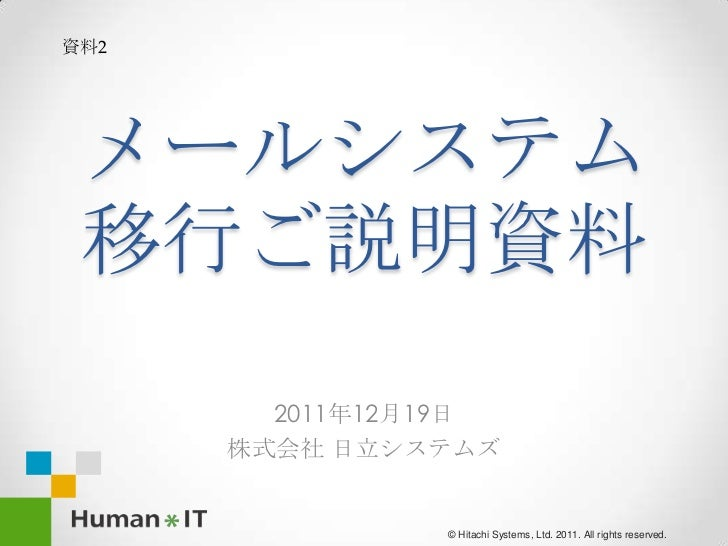 資料2 メールシステム 移行ご説明資料        2011年12月19日      株式会社 日立システムズ                © Hitachi Systems, Ltd. 2011. All rights reserved.