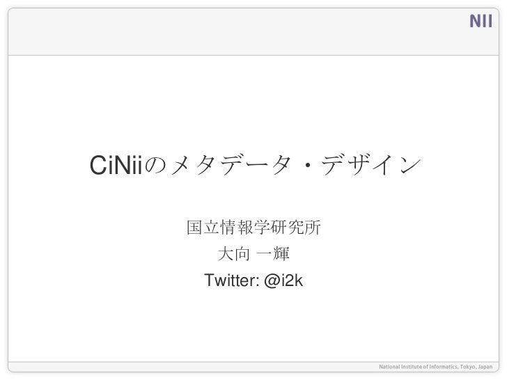 CiNiiのメタデータ・デザイン    国立情報学研究所      大向 一輝     Twitter: @i2k