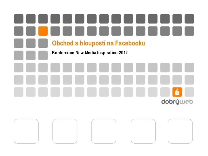 Obchod s hloupostí na FacebookuKonference New Media Inspiration 2012