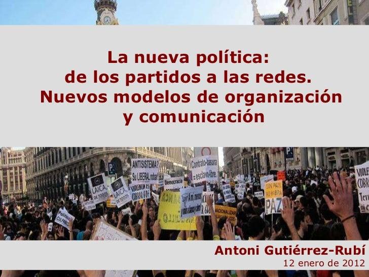 La nueva política:  de los partidos a las redes.  Nuevos modelos de organización  y comunicación Antoni Gutiérrez-Rubí 12 ...